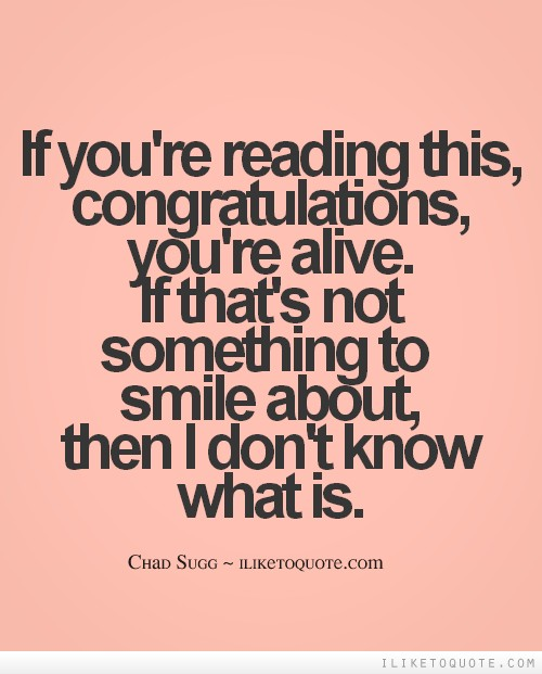 If you're reading this, congratulations, you're alive. If that's not something to smile about, then I don't know what is.