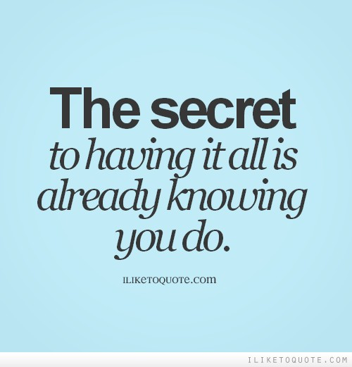 The secret to having it all is already knowing you do.