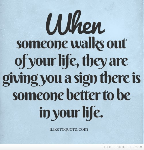 When someone walks out of your life, they are giving you a sign there is someone better to be in your life.
