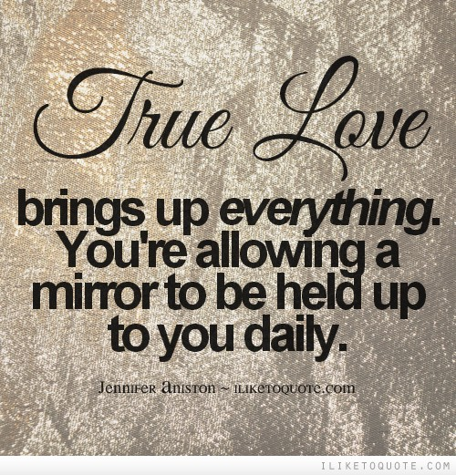 True love brings up everything. You're allowing a mirror to be held up to you daily.