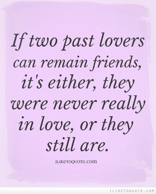 If Two Past Lovers Can Remain Friends, It's Either, They