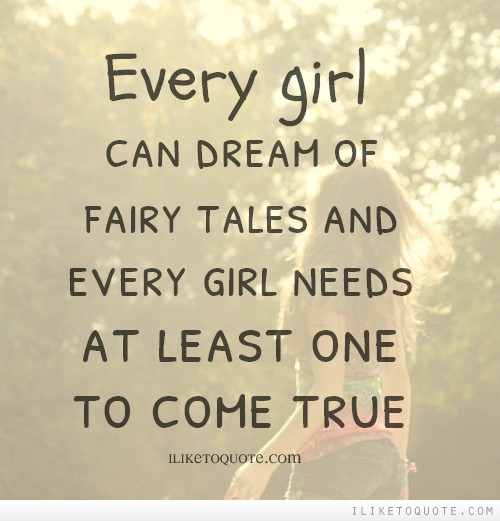 Every girl can dream of fairy tales and every girl needs at least one to come true.