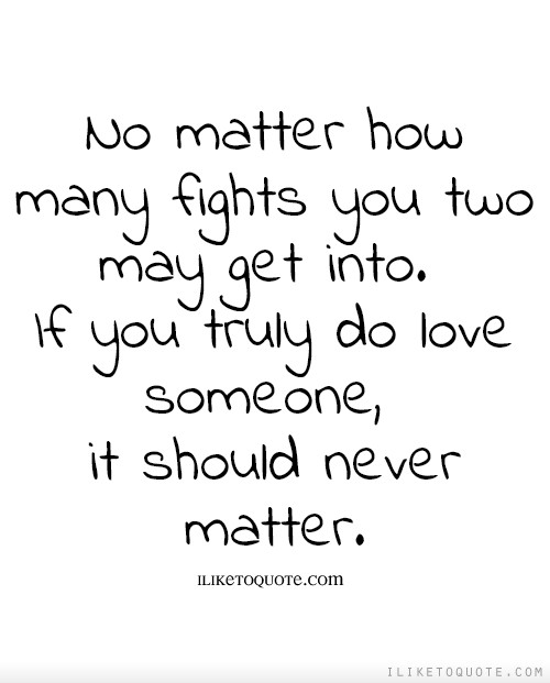 No Matter How Many Fights You Two May Get Into If You Truly Do Love Someone It Should Never