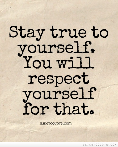 Stay true to yourself. You will respect yourself for that.