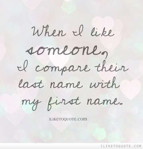 When I like someone, I compare their last name with my first name.