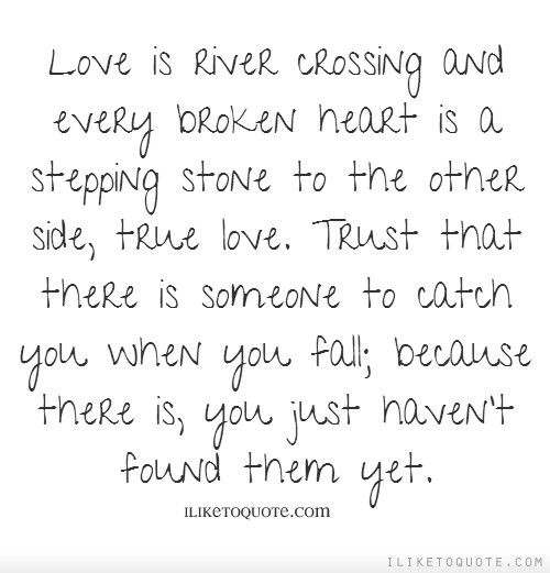 Love is river crossing and every broken heart is a stepping stone to the other side, true love. Trust that there is someone to catch you when you fall; because there is...