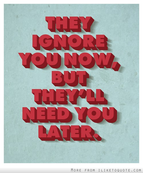 They ignore you now, but they'll need you later.