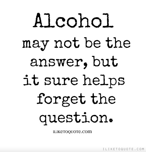 Alcohol may not be the answer, but it sure helps forget the question.