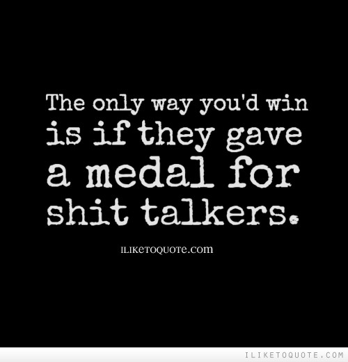 The only way you'd win is if they gave a medal for shit talkers.