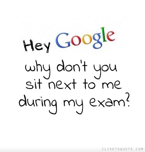 Hey Google, why don't you sit next to me during my exam?