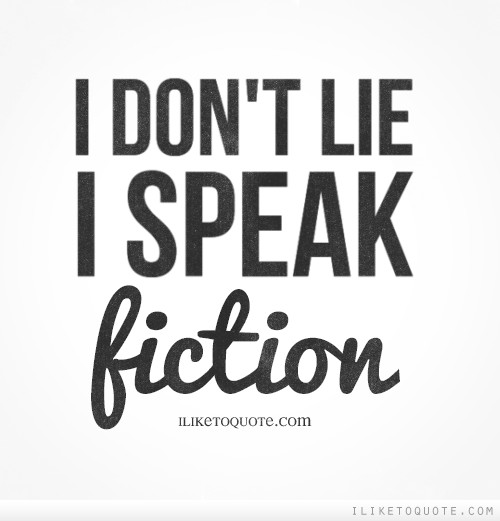 I don't lie, I speak fiction.