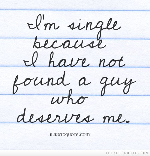 I'm single because I have not found a guy who deserves me.