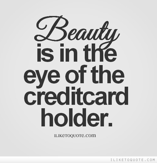 Beauty is in the eye of the credit card holder.