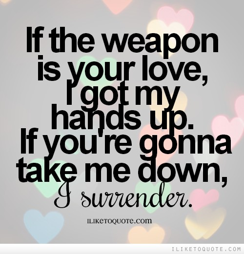 If the weapon is your love, I got my hands up. If you're gonna take me down, I surrender.