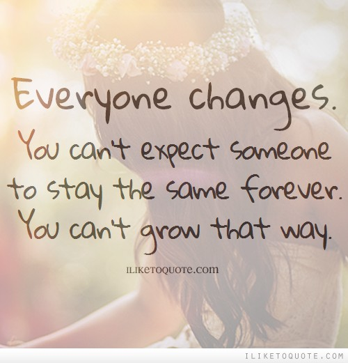 Everyone changes. You can't expect someone to stay the same forever. You can't grow that way.
