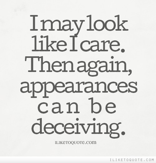 I may look like I care. Then again, appearances can be deceiving.