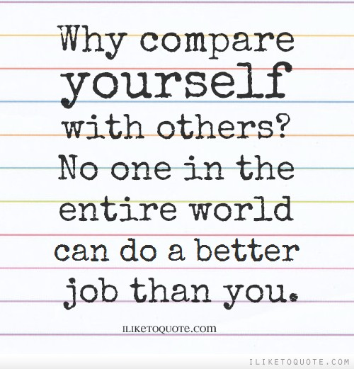Why compare yourself with others? No one in the entire world can do a better job than you.