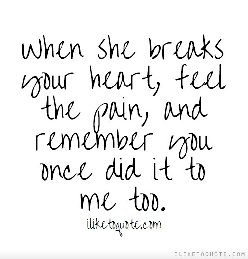 When she breaks your heart, feel the pain, and remember you once did it to me too.