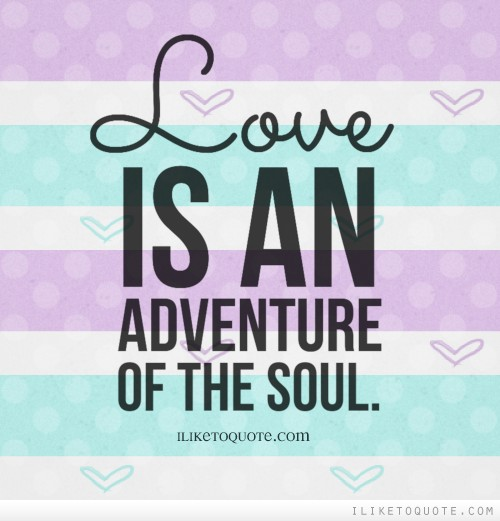 Quotes About Love And Adventure : Love is an adventure of the soul.
