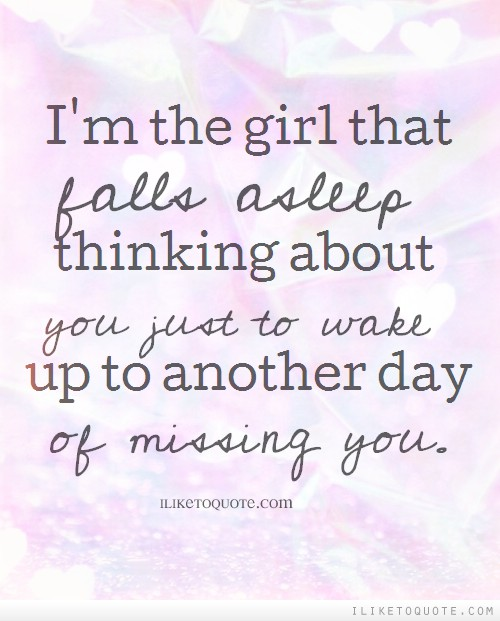 I'm the girl that falls asleep thinking about you just to wake up to another day of missing you.