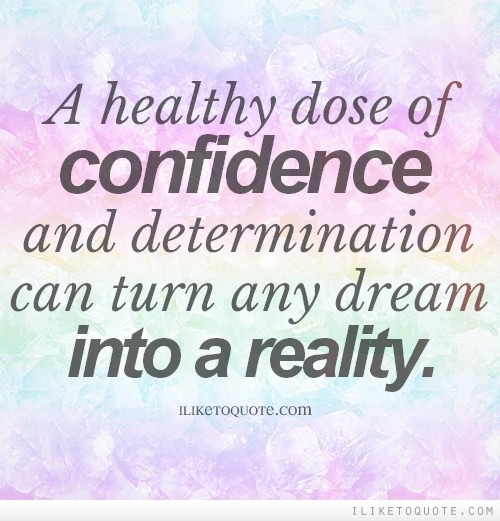 A healthy dose of confidence and determination can turn any dream into a reality.