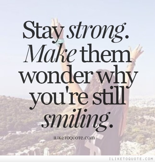 Stay strong. Make them wonder why you're still smiling.