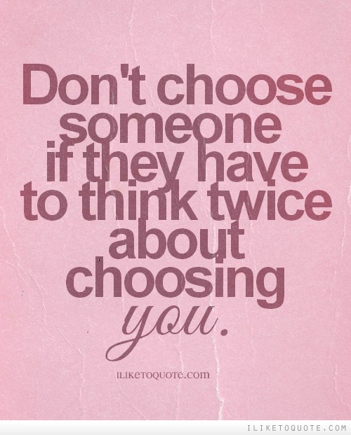 Don't choose someone if they have to think twice about choosing you.