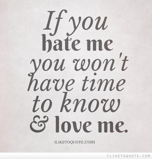 If you hate me you won't have time to know and love me.