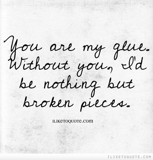 You are my glue. Without you, I'd be nothing but broken pieces.