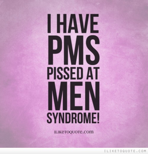 I have PMS.  Pissed at Men Syndrome!