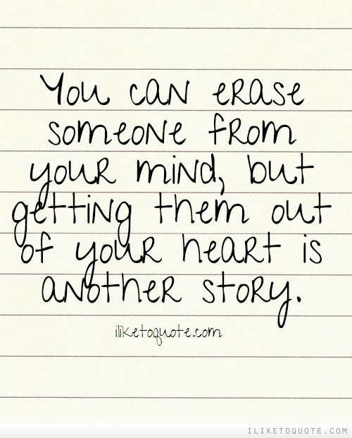 You can erase someone from your mind, but getting them out of your heart is another story.