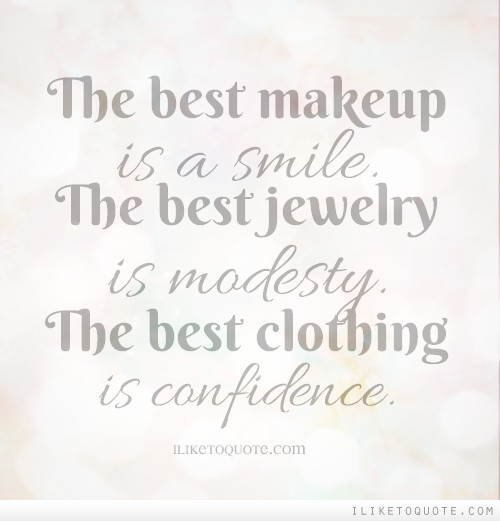 The best makeup is a smile. The best jewelry is modesty. The best clothing is confidence.