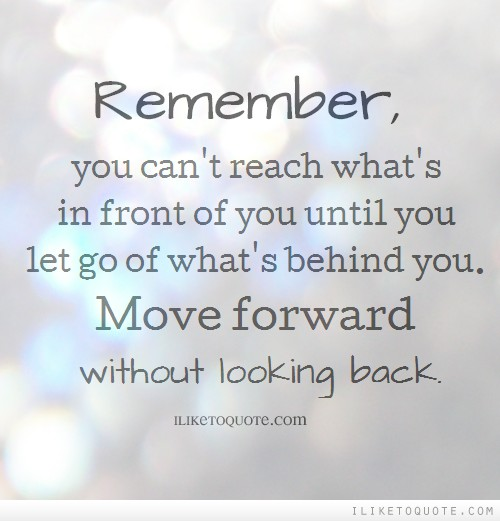 Remember, you can't reach what's in front of you until you let go of what's behind you. Move forward with out looking back.