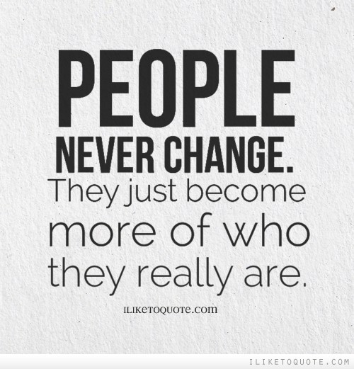 People never change. They just become more of who they really are.