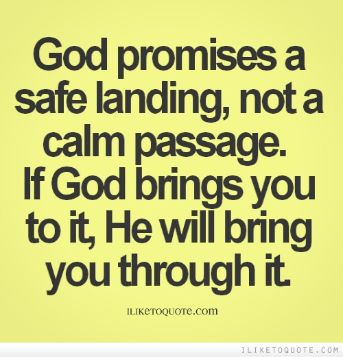 God promises a safe landing, not a calm passage. If God brings you to it, He will bring you through it.