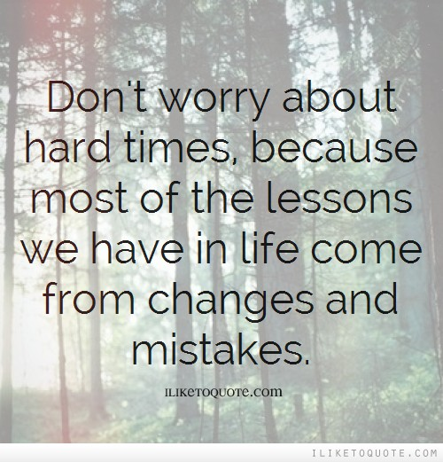 Don't worry about hard times, because most of the lessons we have in life come from changes and mistakes.