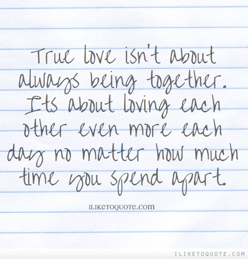 True love isn't about always being together. Its about loving each other even more each day no matter how much time you spend apart.