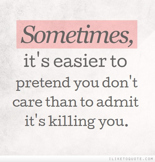 Sometimes, it's easier to pretend you don't care than to admit it's killing you.