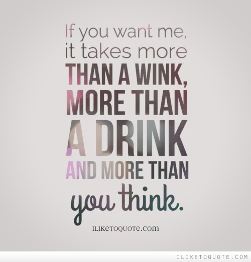 If you want me, it takes more than a wink, more than a drink and more than you think.