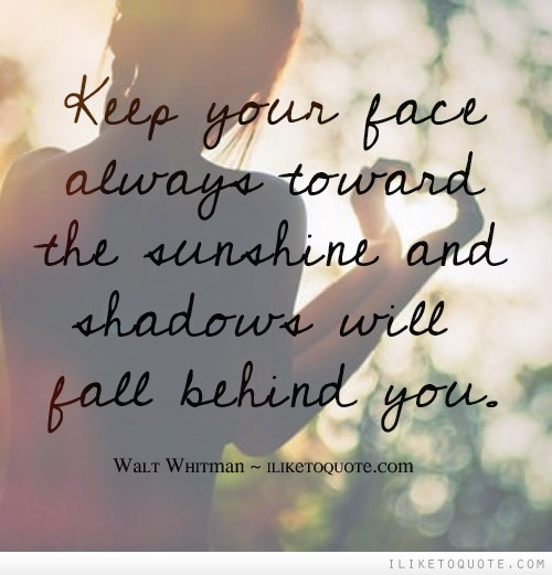 Keep your face always toward the sunshine and shadows will fall behind you.