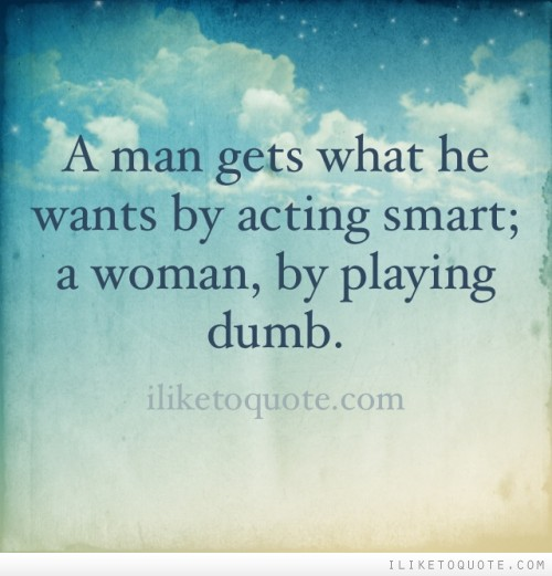 A man gets what he wants by acting smart; a woman, by playing dumb.