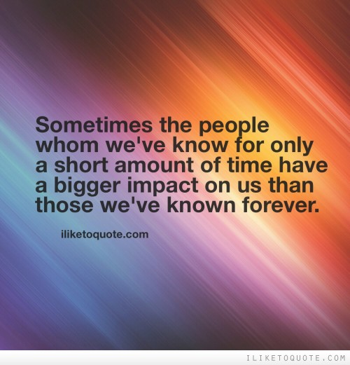 Sometimes the people whom we've known for only a short amount of time have a bigger impact on us than those we've known forever.