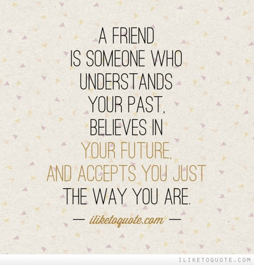 A friend is someone who understands your past believes in your future and accepts you just the way you are.