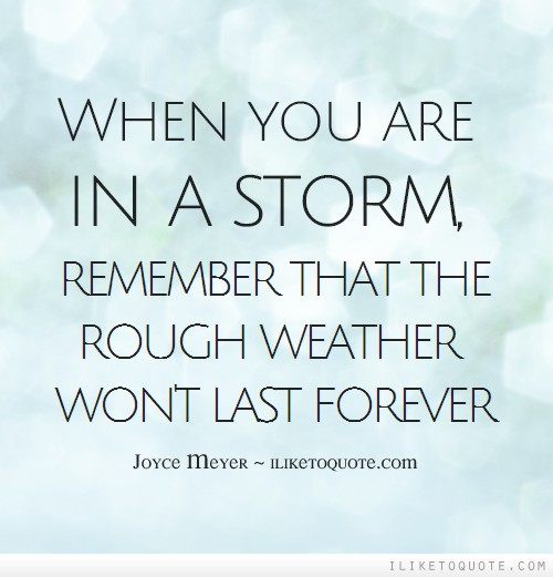 When you are in a storm, remember that the rough weather won't last forever.