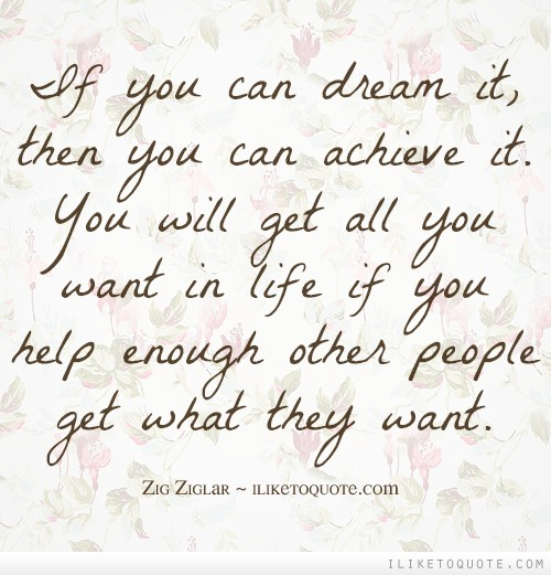 If you can dream it, then you can achieve it. You will get all you want in life if you help enough other people get what they want.