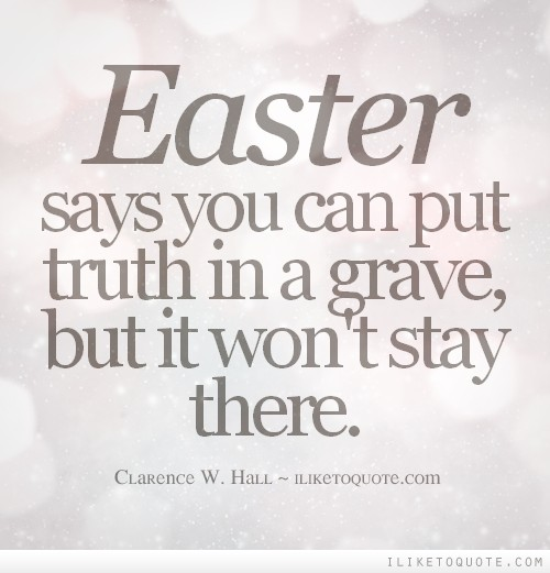 Easter says you can put truth in a grave, but it won't stay there.