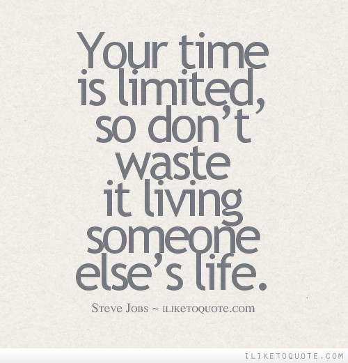 Your time is limited, so don't waste it living someone else's life.