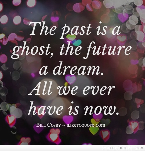 The past is a ghost, the future a dream. All we ever have is now.
