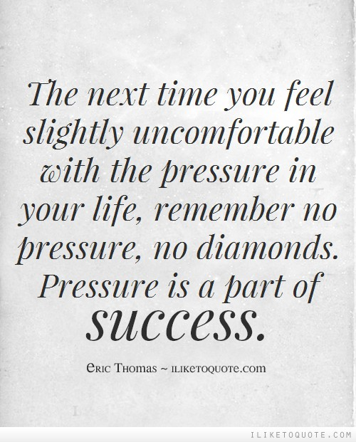 The next time you feel slightly uncomfortable with the pressure in your life, remember no pressure, no diamonds. Pressure is a part of success.