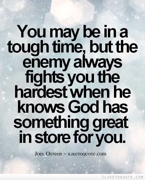 You may be in a tough time, but the enemy always fights you the hardest when he knows God has something great in store for you.